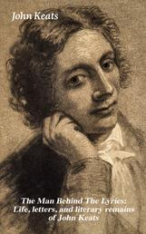 The Man Behind The Lyrics: Life, letters, and literary remains of John Keats - Complete Letters and Two Extensive Biographies of one of the most beloved English Romantic poets