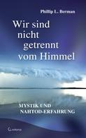 Phillip L. Berman: Wir sind nicht getrennt vom Himmel: Mystik und Nahtod-Erfahrungen