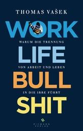 Work-Life-Bullshit - Warum die Trennung von Arbeit und Leben in die Irre führt