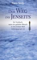 Hans Stolp: Der Weg ins Jenseits: Ein Trostbuch, wenn ein geliebter Mensch in eine lichtere Welt weitergegangen ist
