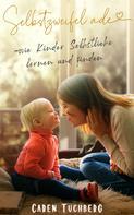 Caren Tuchberg: Selbstzweifel ade - wie Kinder Selbstliebe lernen und finden