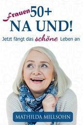 Frauen 50+ na und! - Jetzt fängt das schöne Leben an