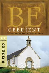 Be Obedient (Genesis 12-25) - Learning the Secret of Living by Faith