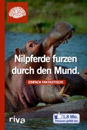 Nilpferde furzen durch den Mund - Einfach faktastisch!
