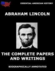 The Complete Papers And Writings Of Abraham Lincoln - Biographically Annotated Edition
