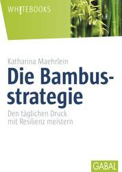 Die Bambusstrategie - Den täglichen Druck mit Resilienz meistern