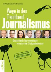 Wege in den Traumberuf Journalismus - Deutschlands Top-Journalisten verraten ihre Erfolgsgeheimnisse. Mit praktischem Studienführer