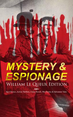 MYSTERY & ESPIONAGE - William Le Queux Edition: 100+ Spy Classics, Action Thrillers, Crime Novels