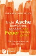 Hermann-Josef Frisch: Nicht Asche bewahren, sondern das Feuer weitergeben