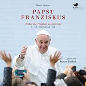 Papst Franziskus - Wider die Trägheit des Herzens. Eine Eiographie