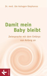 Damit mein Baby bleibt - Zwiesprache mit dem Embryo von Anfang an