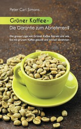 Grüner Kaffee - Die Garantie zum Abnehmen? - Die grosse Lüge vom grünen Kaffee-Extrakt und wie Sie mit grünem Kaffee gesund und schnell abnehmen.