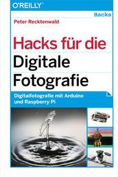 Hacks für die Digitale Fotografie - Digitalfotografie mit Arduino und Raspberry Pi