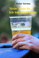 Walter Wanless: Mein Name ist .... Ich bin Alkoholiker