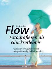 Flow – Fotografieren als Glückserlebnis - Glücklich fotografieren und fotografierend glücklich werden