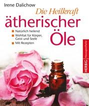 Die Heilkraft ätherischer Öle - Natürlich heilend - eine Wohltat für Körper, Geist und Seele