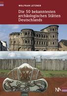 Wolfram Letzner: Die 50 bekanntesten archäologischen Stätten Deutschlands ★★★