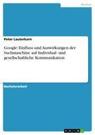 Peter Lauterkorn: Google: Einfluss und Auswirkungen der Suchmaschine auf Individual- und gesellschaftliche Kommunikation