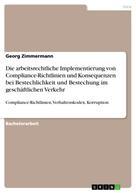 Georg Zimmermann: Die arbeitsrechtliche Implementierung von Compliance-Richtlinien und Konsequenzen bei Bestechlichkeit und Bestechung im geschäftlichen Verkehr