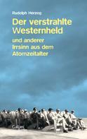Rudolph Herzog: Der verstrahlte Westernheld und anderer Irrsinn aus dem Atomzeitalter