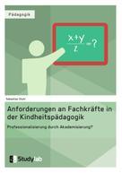 Sebastian Stuhr: Anforderungen an Fachkräfte in der Kindheitspädagogik. Professionalisierung durch Akademisierung?