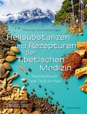 Heilsubstanzen und Rezepturen der Tibetischen Medizin - Naturheilkunde vom Dach der Welt