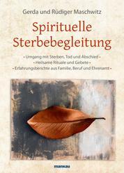 Spirituelle Sterbebegleitung - * Umgang mit Sterben, Tod und Abschied * Heilsame Rituale und Gebete * Erfahrungsberichte aus Familie, Beruf und Ehrenamt