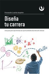 Diseña tu carrera - Una guía para aprovechar las oportunidades del mercado laboral