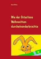 Almut Weitze: Wie der Osterhase Weihnachten durcheinanderbrachte