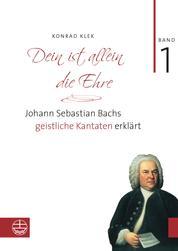 Dein ist allein die Ehre - Johann Sebastian Bachs geistliche Kantaten erklärt. Band 1: Die Choralkantaten