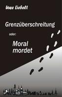 Uwe Liebelt: Grenzüberschreitung oder: Moral mordet