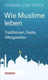 Wie Muslime leben - Traditionen, Feste, Alltagsleben