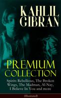 Khalil Gibran: KAHLIL GIBRAN Premium Collection: Spirits Rebellious, The Broken Wings, The Madman, Al-Nay, I Believe In You and more (Illustrated)