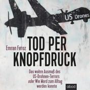 Tod per Knopfdruck - Das wahre Ausmaß des US-Drohnen-Terrors oder Wie Mord zum Alltag werden konnte