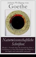 Johann Wolfgang von Goethe: Naturwissenschaftliche Schriften: Physik + Versuch über die Gestalt der Tiere + Vorarbeiten zu einer Physiologie der Pflanzen + Zu Optik und Farbenlehre und mehr