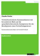 Claudiu Fischer: Vertriebsorientierte Kommunikation mit besonderem Blick auf die sprachlich-rhetorische Kompetenz für die Berufspraxis eines Vertriebsingenieurs