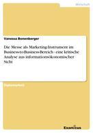Vanessa Bonenberger: Die Messe als Marketing-Instrument im Business-to-Business-Bereich - eine kritische Analyse aus informationsökonomischer Sicht