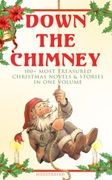Down the Chimney: 100+ Most Treasured Christmas Novels & Stories in One Volume (Illustrated) - The Tailor of Gloucester, Little Women, Life and Adventures of Santa Claus, The Gift of the Magi, A Christmas Carol, The Three Kings, Little Lord Fauntleroy, The Heavenly Christmas Tree…
