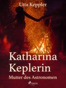 Utta Keppler: Katharina Keplerin - Mutter des Astronomen