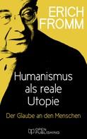 Erich Fromm: Humanismus als reale Utopie. Der Glaube an den Menschen