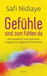 Gefühle sind zum Fühlen da - Das Handbuch vom positiven Umgang mit negativen Emotionen