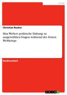 Christian Rucker: Max Webers politische Haltung zu ausgewählten Fragen während des Ersten Weltkriegs