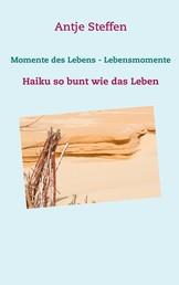 Momente des Lebens - Lebensmomente - Haiku so bunt wie das Leben