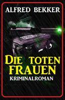 Alfred Bekker: Alfred Bekker Kriminalroman: Die toten Frauen ★★★