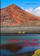 Lothar Scholz: Lanzarote - Lava, Licht und Farben