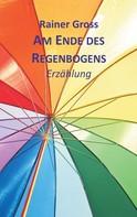 Rainer Gross: Am Ende des Regenbogens