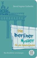 Bernd Ingmar Gutberlet: Die Berliner Mauer für die Hosentasche