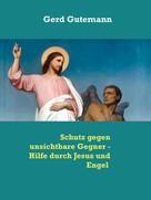 Gerd Gutemann: Schutz gegen unsichtbare Gegner - Hilfe durch Jesus und Engel