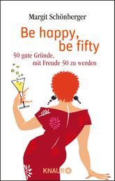 Be happy, be fifty - 50 gute Gründe, mit Freude 50 zu werden