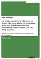 """Lucie Holtmann: Die Analyse der erotischen Elemente im Roman """"Die unerträgliche Leichtigkeit des Seins"""" von Milan Kundera und ihre Ausarbeitung und Wirkung im Film von Philip Kaufman"""